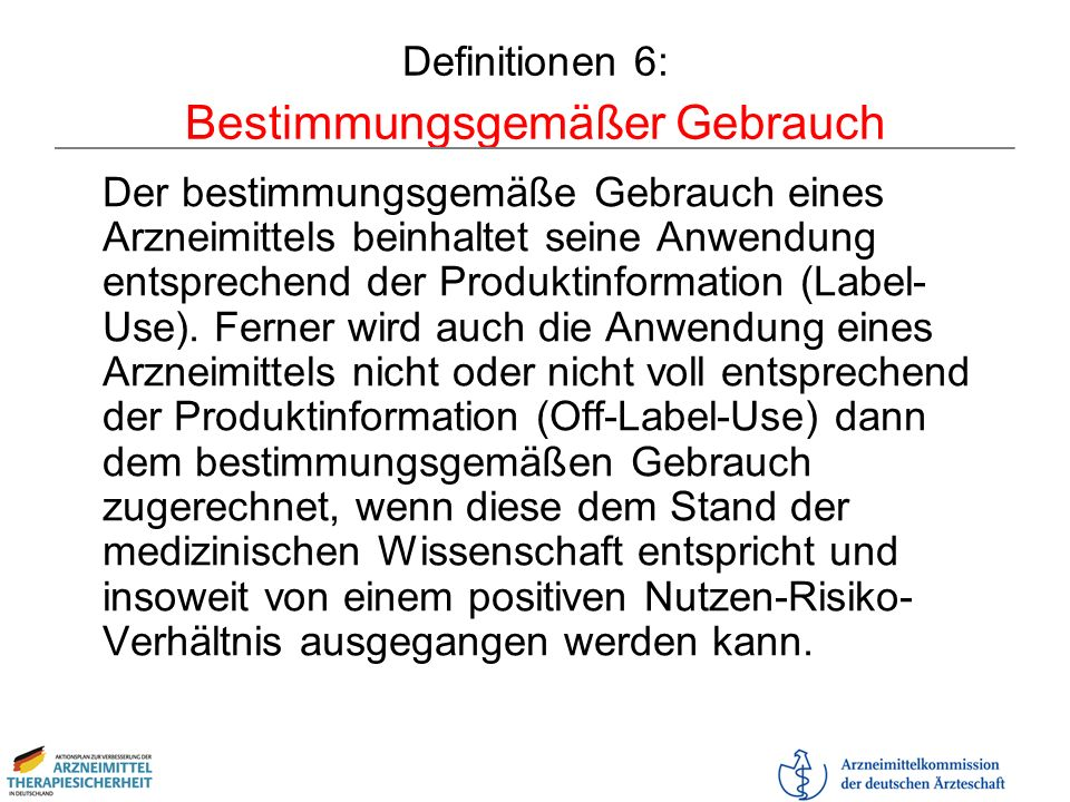 Definitionen 6: Bestimmungsgemäßer Gebrauch Der bestimmungsgemäße Gebrauch eines Arzneimittels beinhaltet seine Anwendung entsprechend der Produktinfo