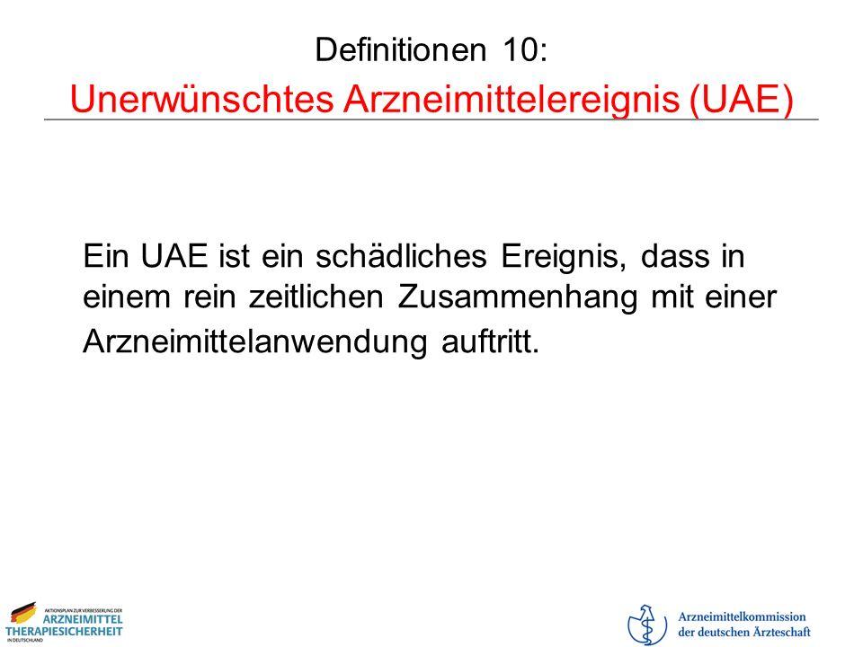 Definitionen 10: Unerwünschtes Arzneimittelereignis (UAE) Ein UAE ist ein schädliches Ereignis, dass in einem rein zeitlichen Zusammenhang mit einer A