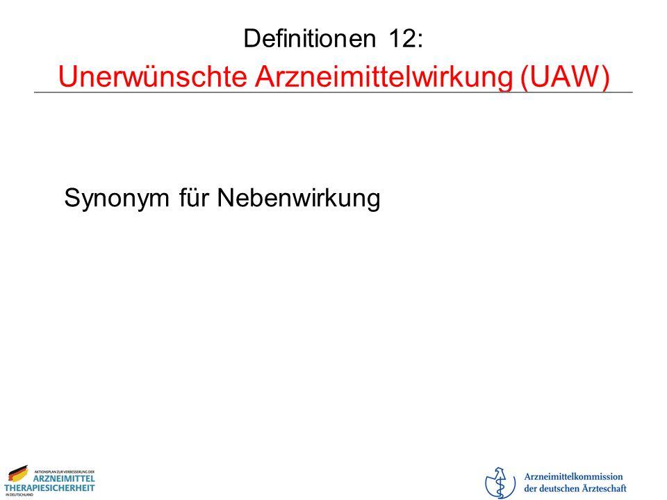 Definitionen 12: Unerwünschte Arzneimittelwirkung (UAW) Synonym für Nebenwirkung