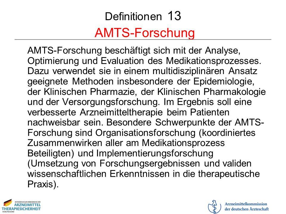 Definitionen 13 AMTS-Forschung AMTS-Forschung beschäftigt sich mit der Analyse, Optimierung und Evaluation des Medikationsprozesses. Dazu verwendet si