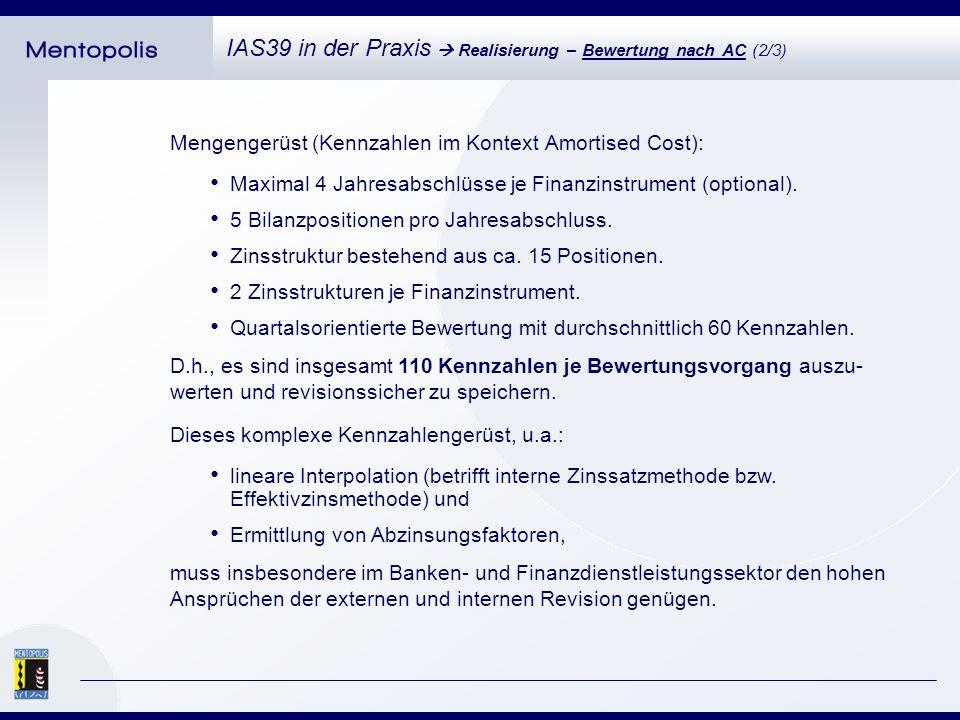 Beispiel für die Ermittlung einer Amortised-Cost-Kennzahl: IAS39 in der Praxis Realisierung – Bewertung nach AC (3/3) Zweistufige *) Berechnung des Kapitalisierungszinssatzes: Kapitalisierungszins = Einstandszins t + Stückkosten t + Eigenkapitalkosten t + Risikoprämie bei Einstand Kapitalisierungszins = Einstandszins t + Stückkosten t + Eigenkapitalkosten t + ( Risikoprämie bei Einstand x Risikokosten t / Risikokosten t0 ) *) Differenzierung zwischen der ersten Folgebewertung und den darauf folgenden Bewertungen.