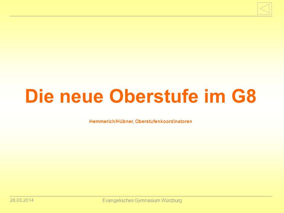 26.03.2014 Evangelisches Gymnasium Würzburg Die neue Oberstufe im G8 Hemmerich/Hübner, Oberstufenkoordinatoren