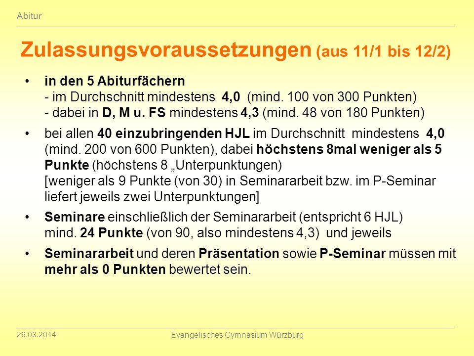 26.03.2014 Evangelisches Gymnasium Würzburg Abitur Zulassungsvoraussetzungen (aus 11/1 bis 12/2) in den 5 Abiturfächern - im Durchschnitt mindestens 4