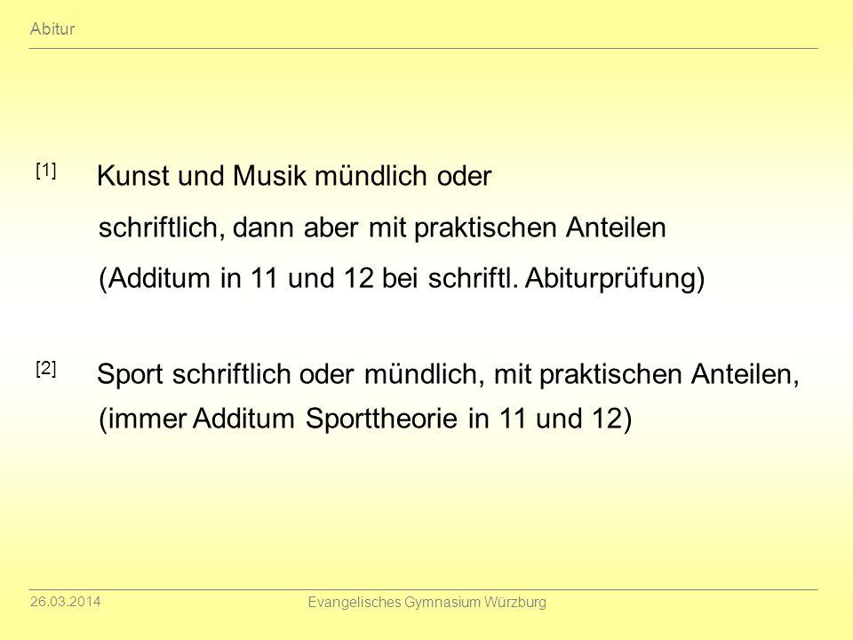 26.03.2014 Evangelisches Gymnasium Würzburg [1] Kunst und Musik mündlich oder schriftlich, dann aber mit praktischen Anteilen (Additum in 11 und 12 be