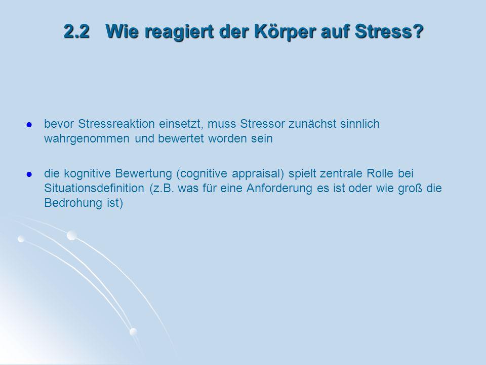 2.2 Wie reagiert der Körper auf Stress? bevor Stressreaktion einsetzt, muss Stressor zunächst sinnlich wahrgenommen und bewertet worden sein die kogni