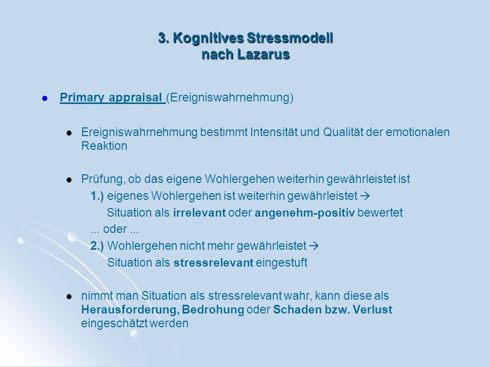 3. Kognitives Stressmodell nach Lazarus Primary appraisal (Ereigniswahrnehmung) Ereigniswahrnehmung bestimmt Intensität und Qualität der emotionalen R