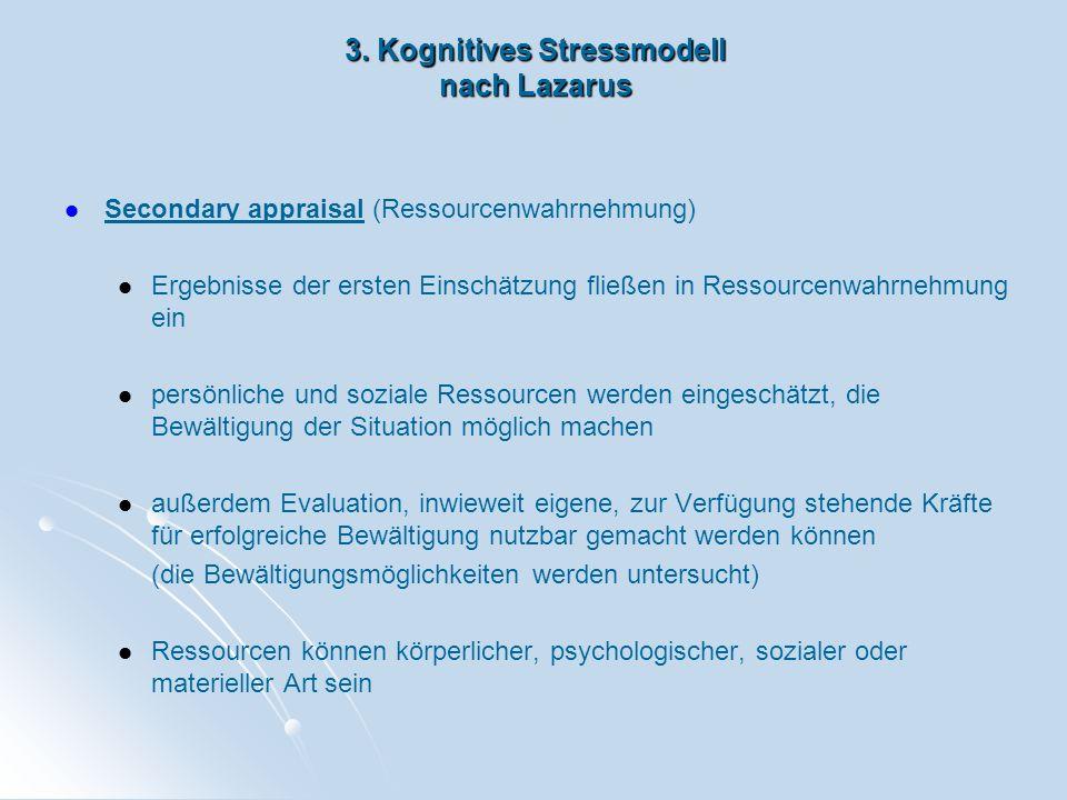 3. Kognitives Stressmodell nach Lazarus Secondary appraisal (Ressourcenwahrnehmung) Ergebnisse der ersten Einschätzung fließen in Ressourcenwahrnehmun