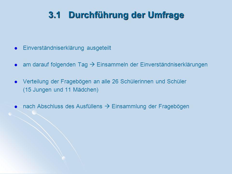 3.1 Durchführung der Umfrage Einverständniserklärung ausgeteilt am darauf folgenden Tag Einsammeln der Einverständniserklärungen Verteilung der Frageb