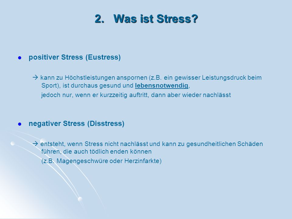 2. Was ist Stress? positiver Stress (Eustress) kann zu Höchstleistungen anspornen (z.B. ein gewisser Leistungsdruck beim Sport), ist durchaus gesund u