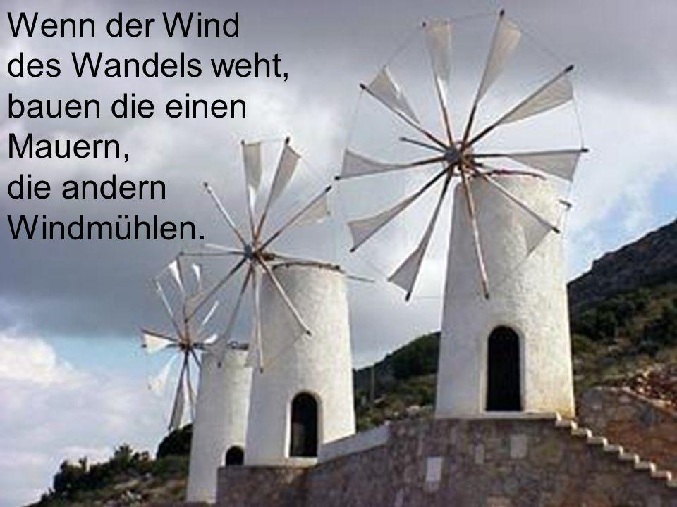 Wenn der Wind des Wandels weht, bauen die einen Mauern, die andern Windmühlen.