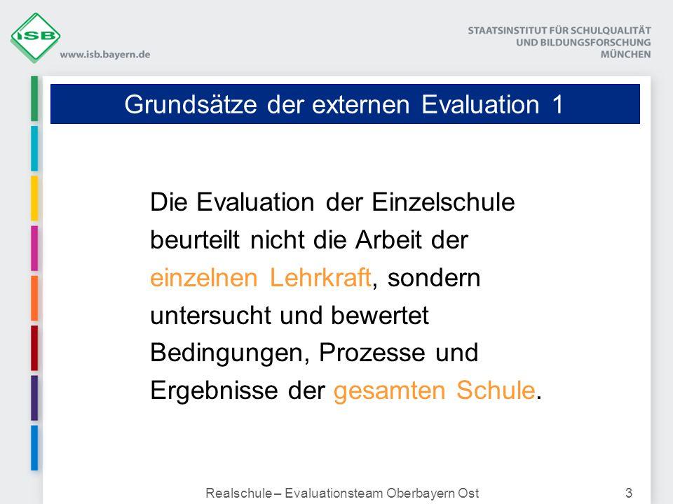 Realschule – Evaluationsteam Oberbayern Ost3 Grundsätze der externen Evaluation 1 Die Evaluation der Einzelschule beurteilt nicht die Arbeit der einze