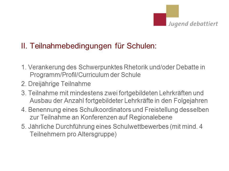 II. Teilnahmebedingungen für Schulen: 1. Verankerung des Schwerpunktes Rhetorik und/oder Debatte in Programm/Profil/Curriculum der Schule 2. Dreijähri