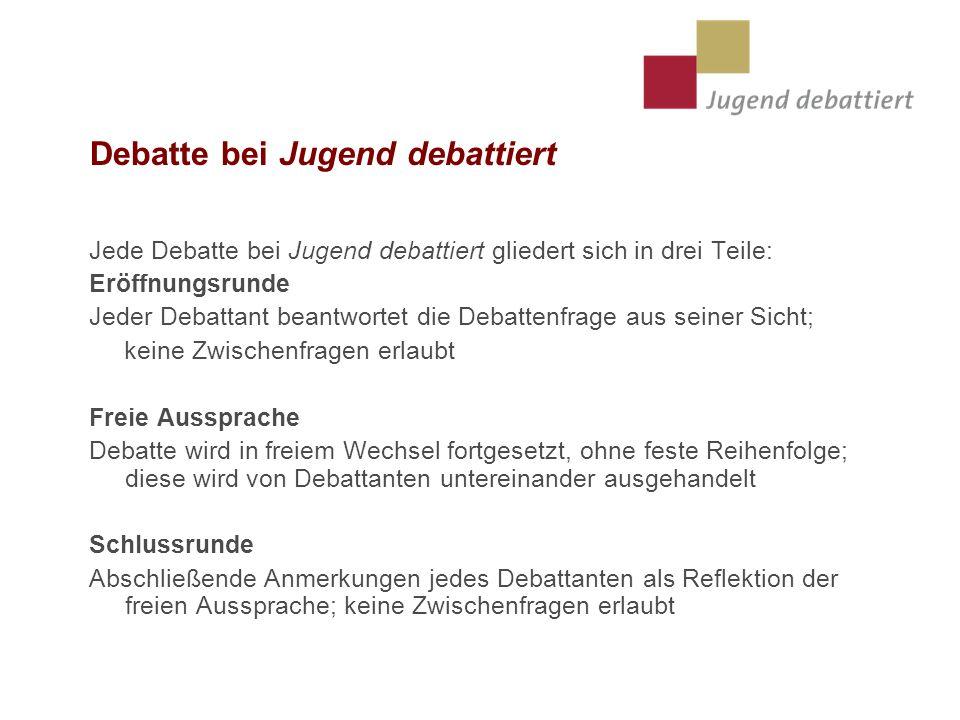 Debatte bei Jugend debattiert Jede Debatte bei Jugend debattiert gliedert sich in drei Teile: Eröffnungsrunde Jeder Debattant beantwortet die Debatten