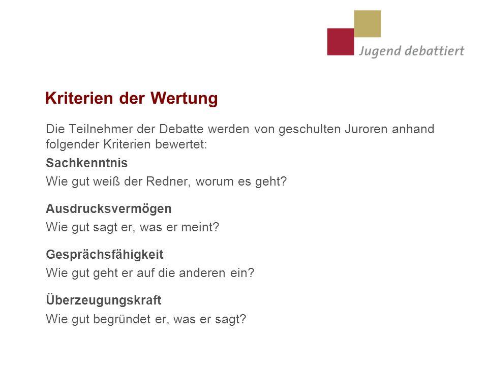 Kriterien der Wertung Die Teilnehmer der Debatte werden von geschulten Juroren anhand folgender Kriterien bewertet: Sachkenntnis Wie gut weiß der Redner, worum es geht.