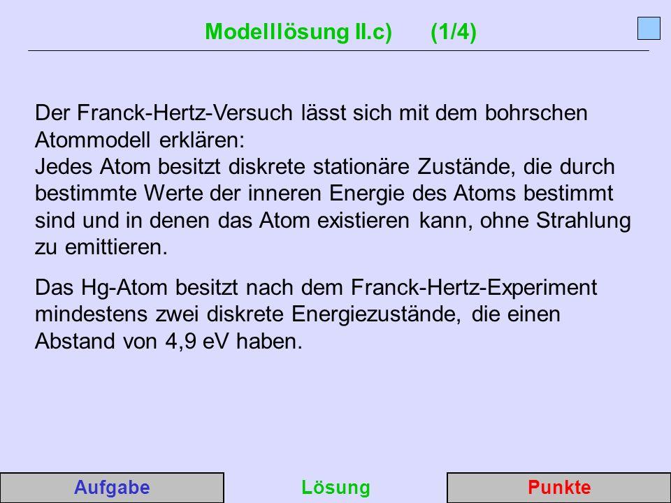 Modelllösung II.c) (1/4) Der Franck-Hertz-Versuch lässt sich mit dem bohrschen Atommodell erklären: Jedes Atom besitzt diskrete stationäre Zustände, die durch bestimmte Werte der inneren Energie des Atoms bestimmt sind und in denen das Atom existieren kann, ohne Strahlung zu emittieren.