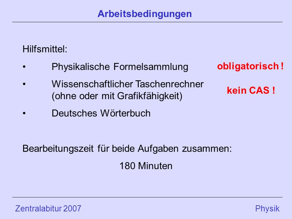 Zentralabitur 2007 Physik Hilfsmittel: Physikalische Formelsammlung Wissenschaftlicher Taschenrechner (ohne oder mit Grafikfähigkeit) Deutsches Wörterbuch Bearbeitungszeit für beide Aufgaben zusammen: 180 Minuten Arbeitsbedingungen obligatorisch .