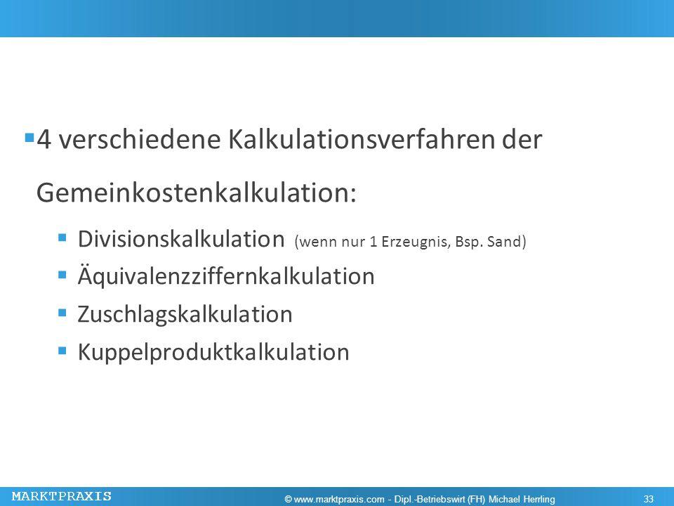 MARKTPRAXIS 4 verschiedene Kalkulationsverfahren der Gemeinkostenkalkulation: Divisionskalkulation (wenn nur 1 Erzeugnis, Bsp. Sand) Äquivalenzziffern