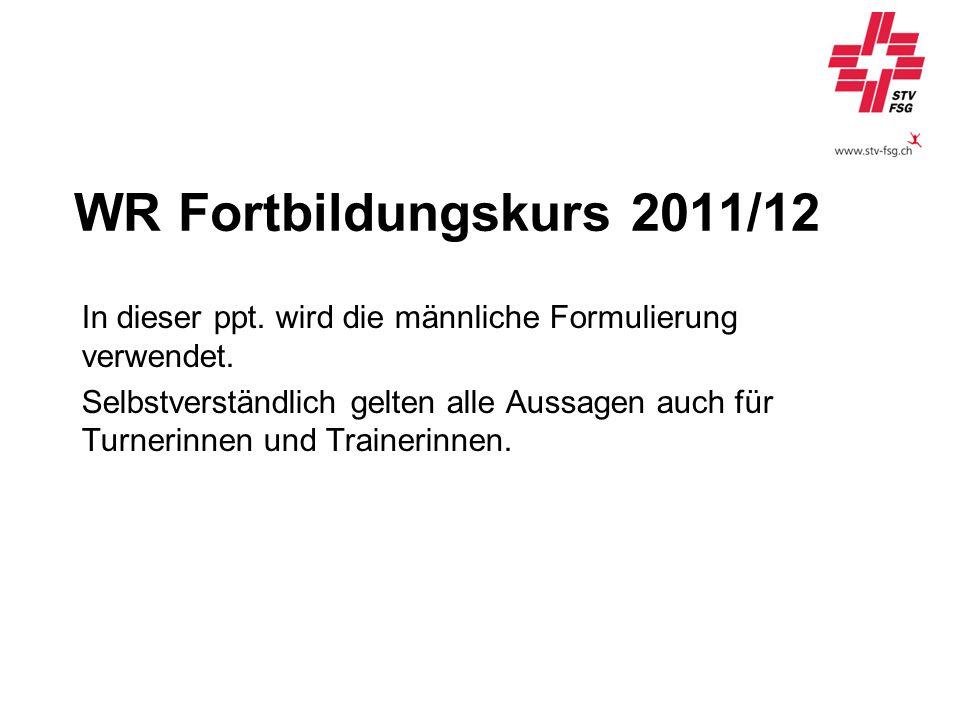 WR Fortbildungskurs 2011/12 In dieser ppt. wird die männliche Formulierung verwendet. Selbstverständlich gelten alle Aussagen auch für Turnerinnen und