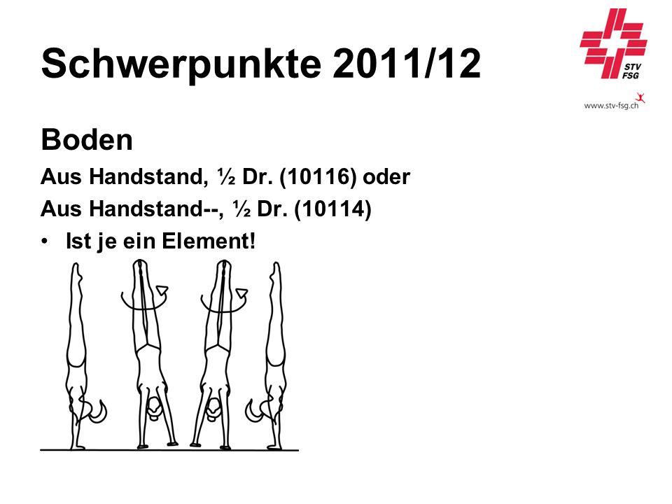Schwerpunkte 2011/12 Boden Aus Handstand, ½ Dr. (10116) oder Aus Handstand--, ½ Dr. (10114) Ist je ein Element!