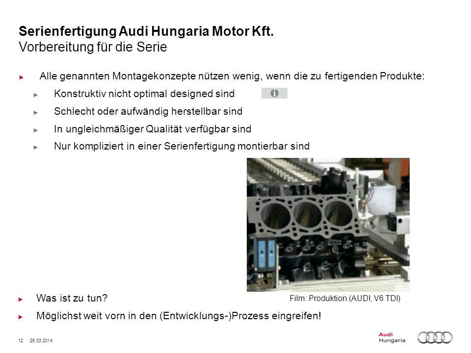 12 26.03.2014 Serienfertigung Audi Hungaria Motor Kft. Vorbereitung für die Serie Alle genannten Montagekonzepte nützen wenig, wenn die zu fertigenden