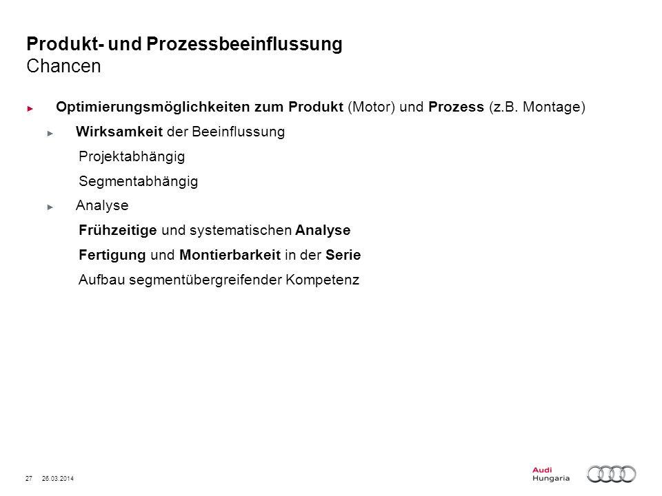 27 26.03.2014 Produkt- und Prozessbeeinflussung Chancen Optimierungsmöglichkeiten zum Produkt (Motor) und Prozess (z.B. Montage) Wirksamkeit der Beein