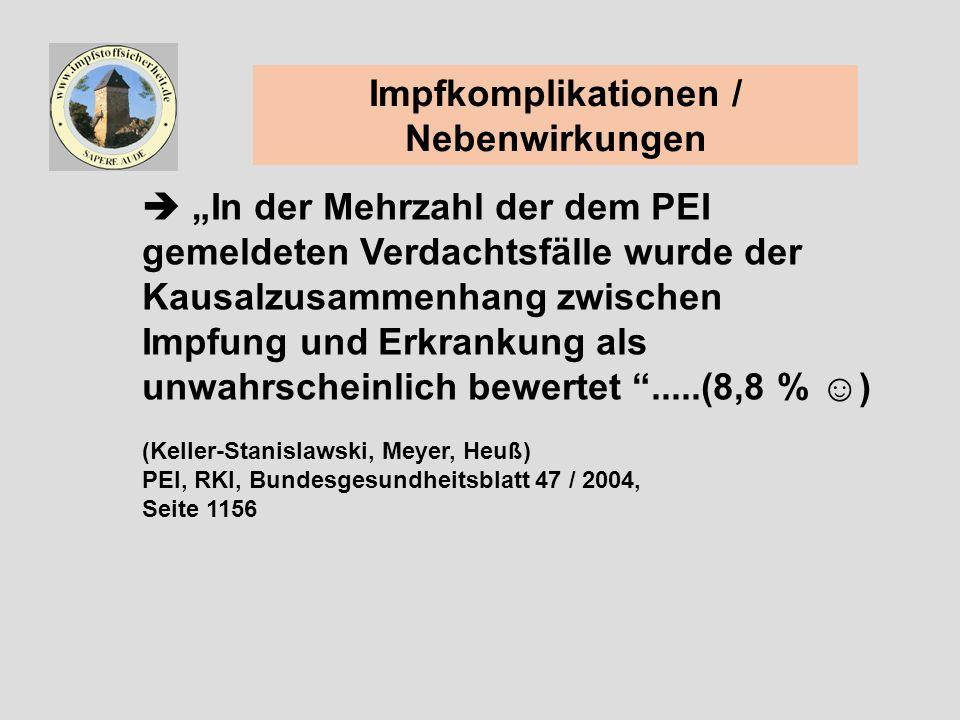 Impfkomplikationen / Nebenwirkungen In der Mehrzahl der dem PEI gemeldeten Verdachtsfälle wurde der Kausalzusammenhang zwischen Impfung und Erkrankung als unwahrscheinlich bewertet.....(8,8 % ) (Keller-Stanislawski, Meyer, Heuß) PEI, RKI, Bundesgesundheitsblatt 47 / 2004, Seite 1156