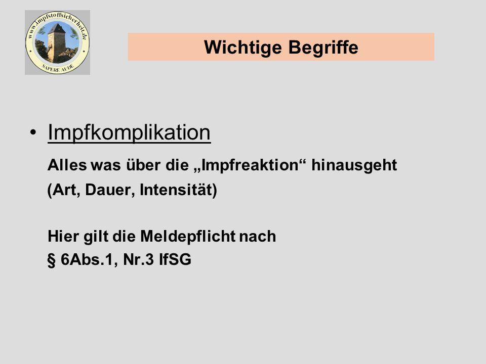 Impfkomplikation Alles was über die Impfreaktion hinausgeht (Art, Dauer, Intensität) Hier gilt die Meldepflicht nach § 6Abs.1, Nr.3 IfSG Wichtige Begriffe
