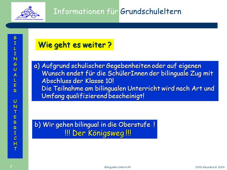 Informationen für Grundschuleltern BILINGUALERUNTERRICHT OStD Klaus Brück 2009Bilingualer Unterricht 7 Wie geht es weiter ? a)Aufgrund schulischer Geg