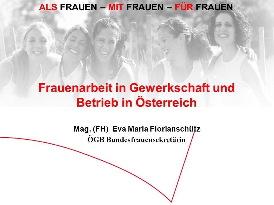 ALS FRAUEN – MIT FRAUEN – FÜR FRAUEN Frauenarbeit in Gewerkschaft und Betrieb in Österreich Mag. (FH) Eva Maria Florianschütz ÖGB Bundesfrauensekretär