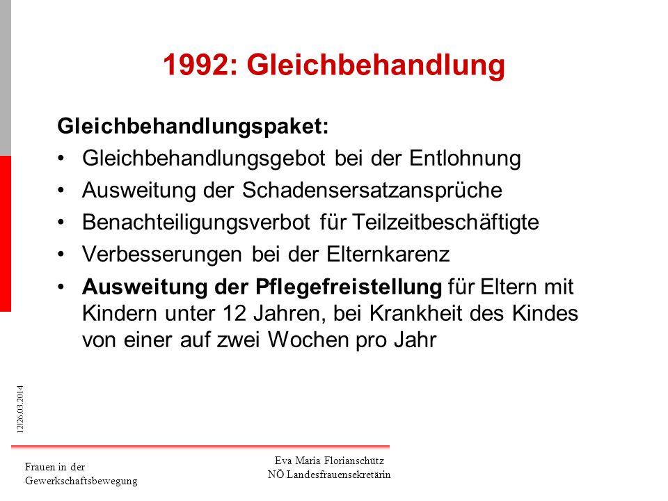 12/26.03.2014 Frauen in der Gewerkschaftsbewegung Eva Maria Florianschütz NÖ Landesfrauensekretärin 1992: Gleichbehandlung Gleichbehandlungspaket: Gle