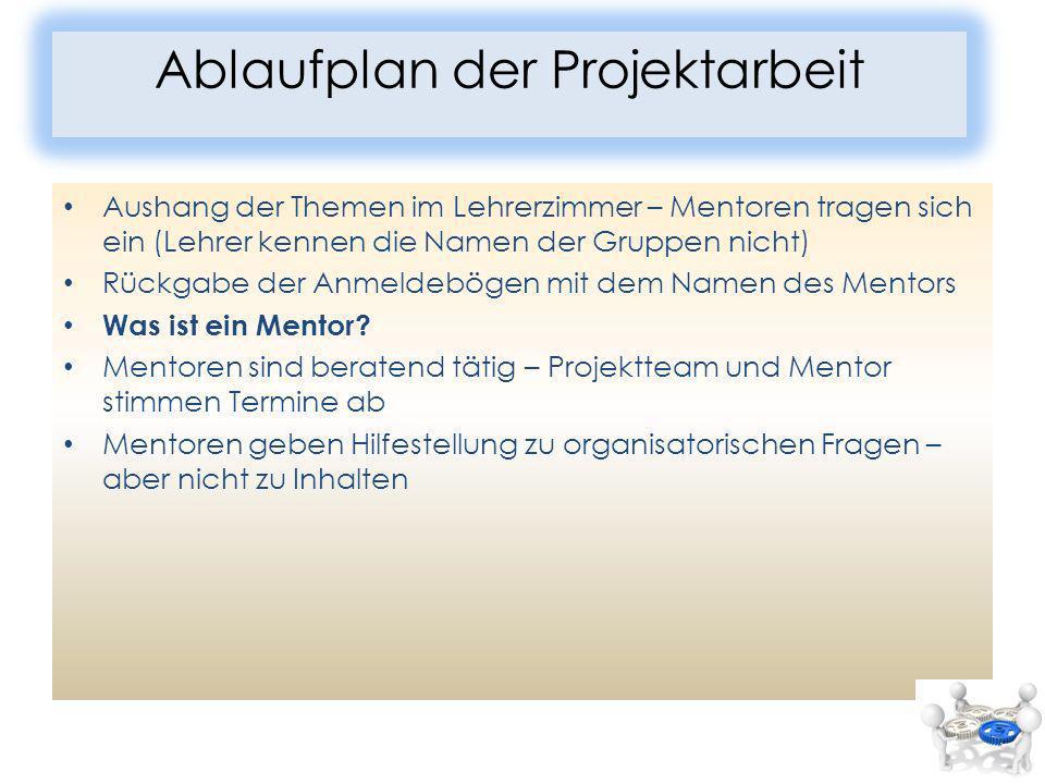 Ablaufplan der Projektarbeit Aushang der Themen im Lehrerzimmer – Mentoren tragen sich ein (Lehrer kennen die Namen der Gruppen nicht) Rückgabe der Anmeldebögen mit dem Namen des Mentors Was ist ein Mentor.