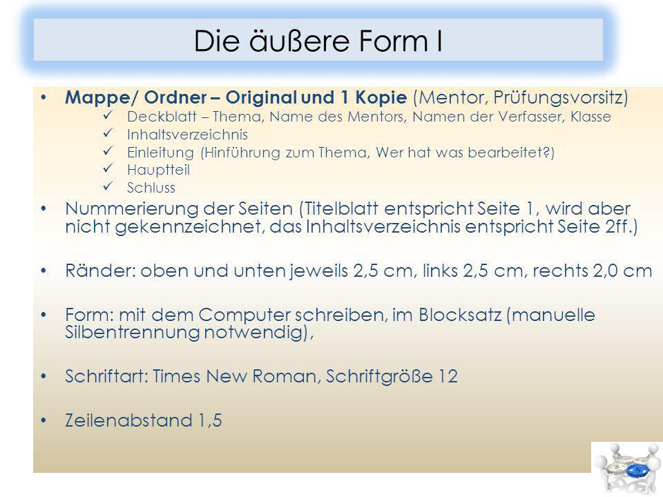 Die äußere Form I Mappe/ Ordner – Original und 1 Kopie (Mentor, Prüfungsvorsitz) Deckblatt – Thema, Name des Mentors, Namen der Verfasser, Klasse Inha