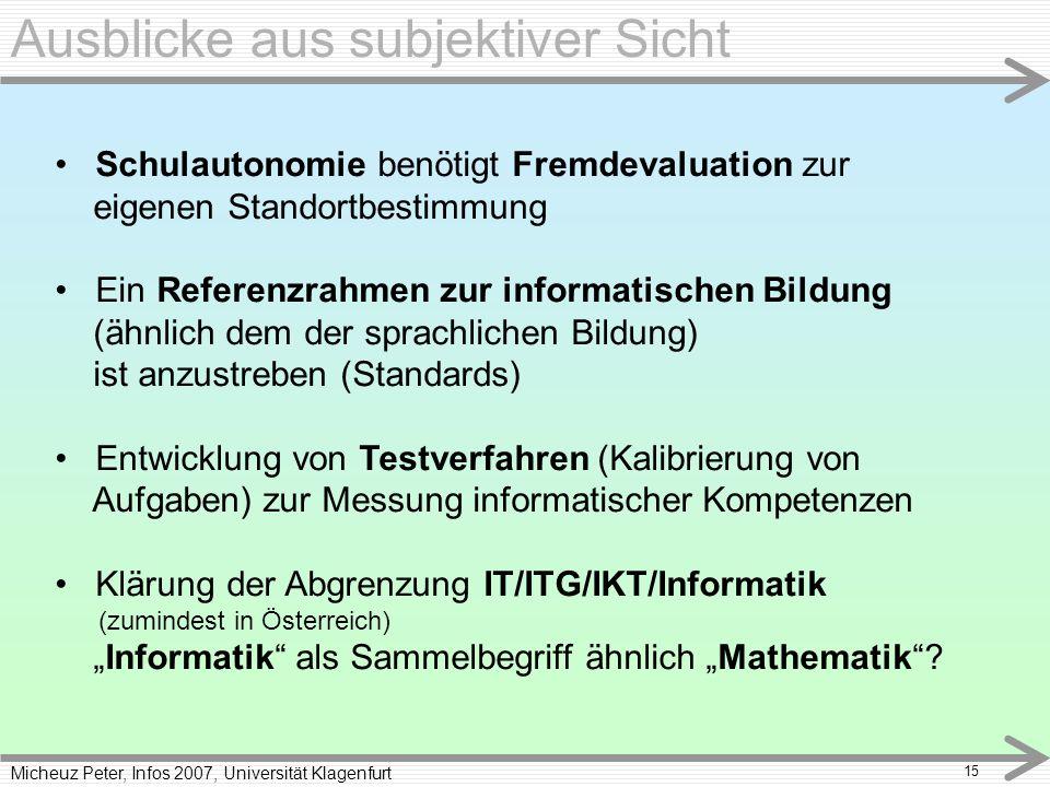 Micheuz Peter, Infos 2007, Universität Klagenfurt 15 Ausblicke aus subjektiver Sicht Schulautonomie benötigt Fremdevaluation zur eigenen Standortbestimmung Ein Referenzrahmen zur informatischen Bildung (ähnlich dem der sprachlichen Bildung) ist anzustreben (Standards) Entwicklung von Testverfahren (Kalibrierung von Aufgaben) zur Messung informatischer Kompetenzen Klärung der Abgrenzung IT/ITG/IKT/Informatik (zumindest in Österreich) Informatik als Sammelbegriff ähnlich Mathematik