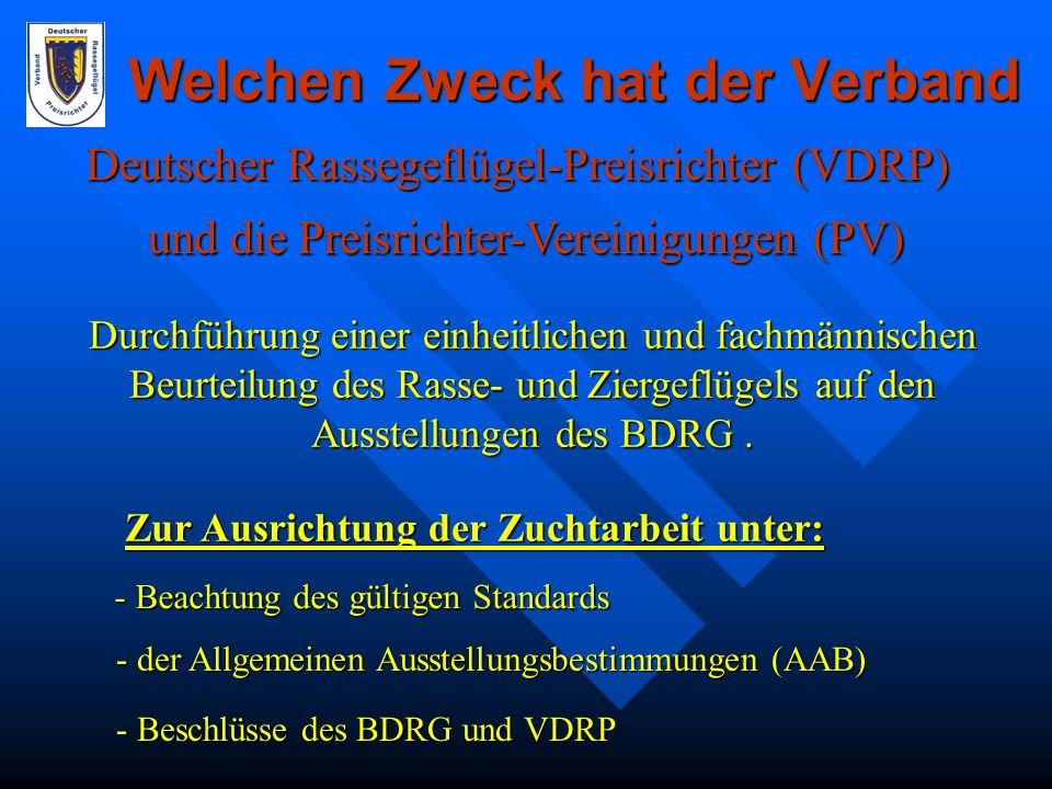 Welchen Zweck verfolgt der Verband und die Vereinigungen Deutscher Rassegeflügel-Preisrichter (VDRP) und die Preisrichter-Vereinigungen (PV) Die Durchführung einer einheitlichen und fachmännischen Beurteilung des Rasse- und Ziergeflügels auf den Ausstellungen des BDRG zur Ausrichtung der Zuchtarbeit.