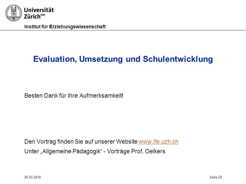Institut für Erziehungswissenschaft 26.03.2014Seite 29 Evaluation, Umsetzung und Schulentwicklung Besten Dank für Ihre Aufmerksamkeit.