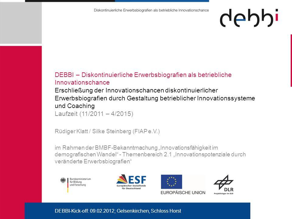 DEBBI – Diskontinuierliche Erwerbsbiografien als betriebliche Innovationschance Erschließung der Innovationschancen diskontinuierlicher Erwerbsbiografien durch Gestaltung betrieblicher Innovationssysteme und Coaching Laufzeit (11/2011 – 4/2015) Rüdiger Klatt / Silke Steinberg (FIAP e.V.) im Rahmen der BMBF-Bekanntmachung Innovationsfähigkeit im demografischen Wandel - Themenbereich 2.1 Innovationspotenziale durch veränderte Erwerbsbiografien DEBBI-Kick-off: 09.02.2012; Gelsenkirchen, Schloss Horst