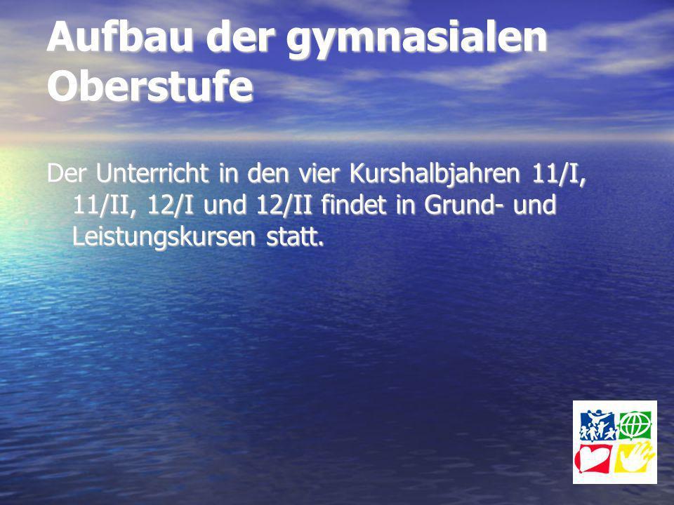 Aufbau der gymnasialen Oberstufe Der Unterricht in den vier Kurshalbjahren 11/I, 11/II, 12/I und 12/II findet in Grund- und Leistungskursen statt.
