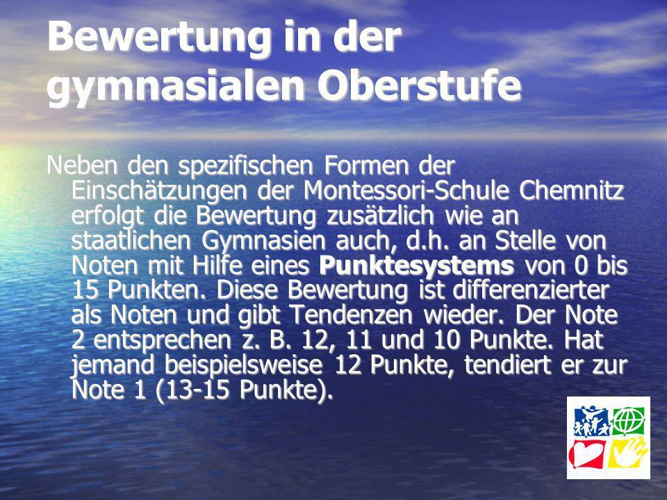 Bewertung in der gymnasialen Oberstufe Neben den spezifischen Formen der Einschätzungen der Montessori-Schule Chemnitz erfolgt die Bewertung zusätzlic
