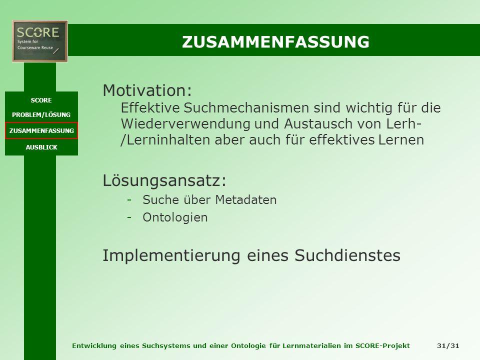 Entwicklung eines Suchsystems und einer Ontologie für Lernmaterialien im SCORE-Projekt 31/31 ZUSAMMENFASSUNG Motivation: Effektive Suchmechanismen sin