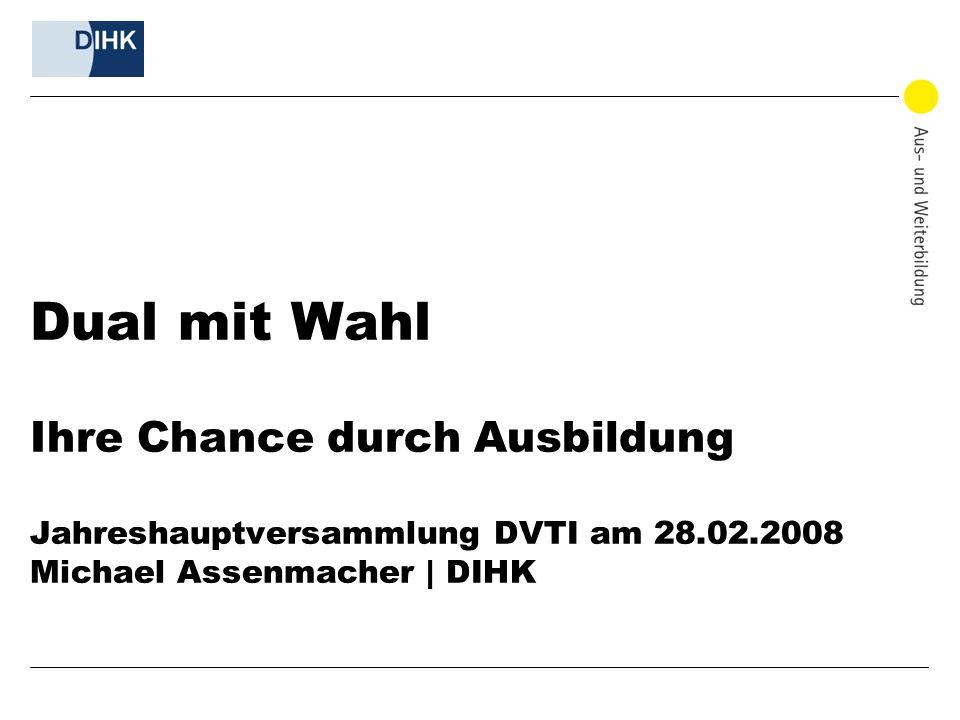 Dual mit Wahl Ihre Chance durch Ausbildung Jahreshauptversammlung DVTI am 28.02.2008 Michael Assenmacher | DIHK