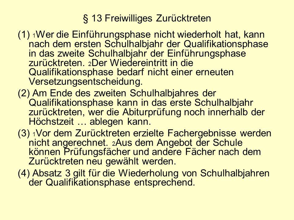 § 13 Freiwilliges Zurücktreten (1) 1 Wer die Einführungsphase nicht wiederholt hat, kann nach dem ersten Schulhalbjahr der Qualifikationsphase in das zweite Schulhalbjahr der Einführungsphase zurücktreten.