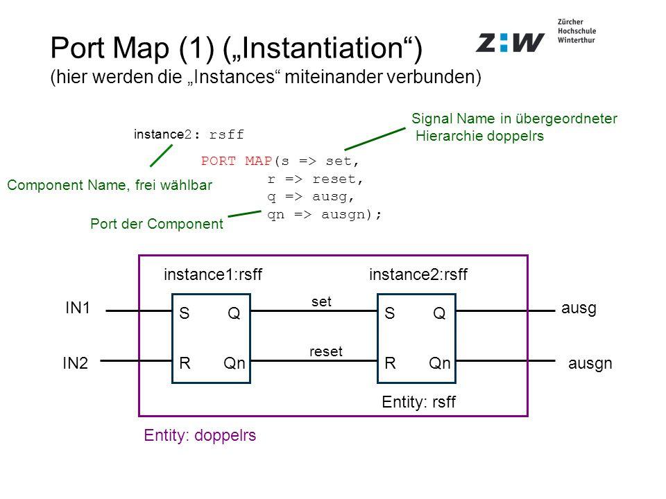 instance 2: rsff PORT MAP(s => set, r => reset, q => ausg, qn => ausgn); Port Map (1) (Instantiation) (hier werden die Instances miteinander verbunden
