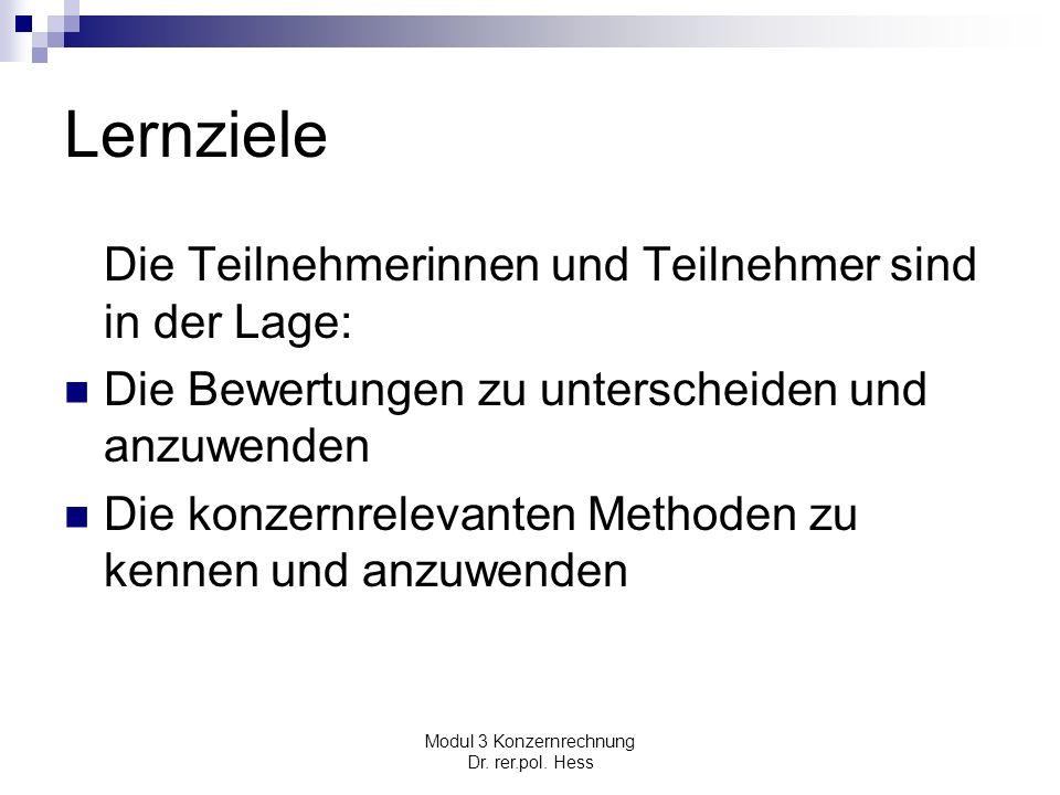 Modul 3 Konzernrechnung Dr. rer.pol. Hess Lernziele Die Teilnehmerinnen und Teilnehmer sind in der Lage: Die Bewertungen zu unterscheiden und anzuwend