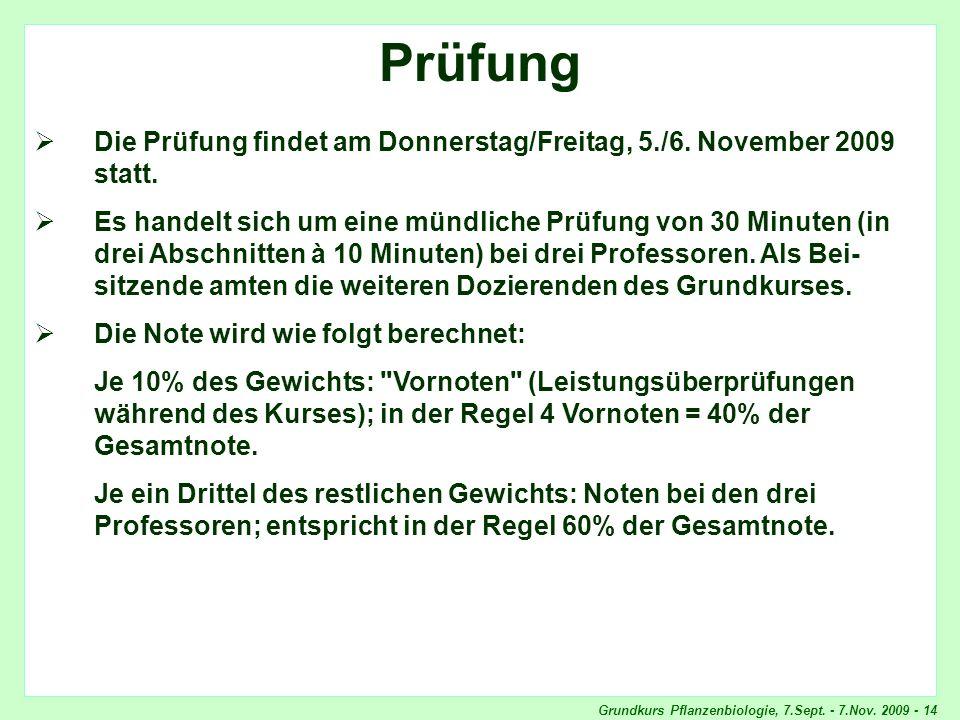 Grundkurs Pflanzenbiologie, 7.Sept. - 7.Nov. 2009 - 14 Prüfung Die Prüfung findet am Donnerstag/Freitag, 5./6. November 2009 statt. Es handelt sich um