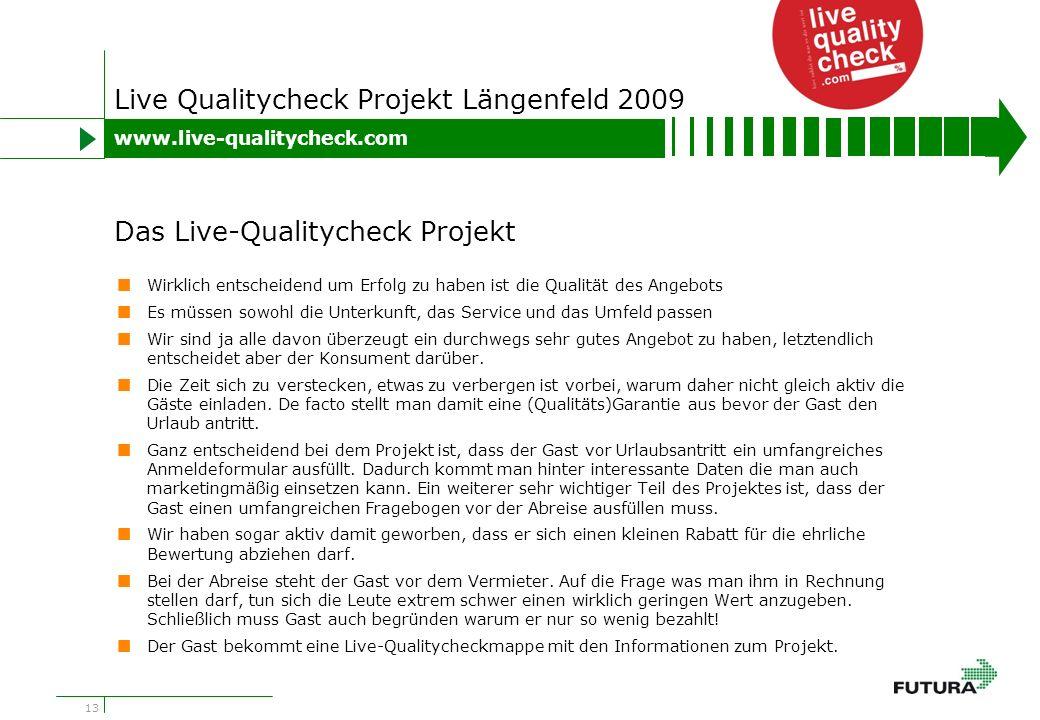 13 Live Qualitycheck Projekt Längenfeld 2009 Wirklich entscheidend um Erfolg zu haben ist die Qualität des Angebots Es müssen sowohl die Unterkunft, das Service und das Umfeld passen Wir sind ja alle davon überzeugt ein durchwegs sehr gutes Angebot zu haben, letztendlich entscheidet aber der Konsument darüber.