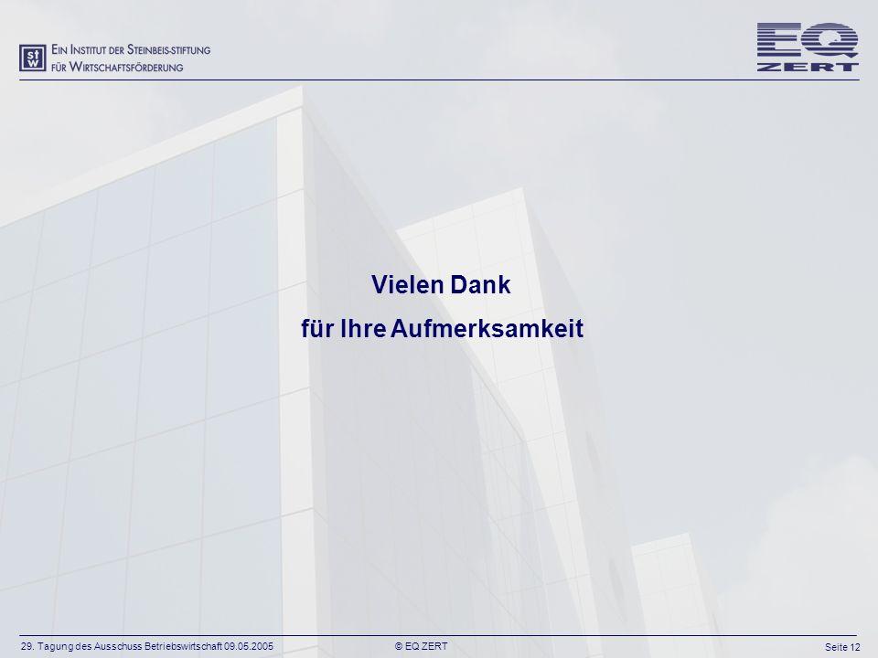 29. Tagung des Ausschuss Betriebswirtschaft 09.05.2005 Seite 12 © EQ ZERT Vielen Dank für Ihre Aufmerksamkeit