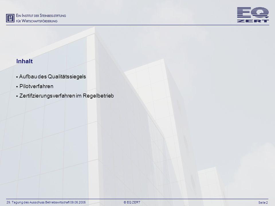 29. Tagung des Ausschuss Betriebswirtschaft 09.05.2005 Seite 2 © EQ ZERT Aufbau des Qualitätssiegels Pilotverfahren Zertifzierungsverfahren im Regelbe