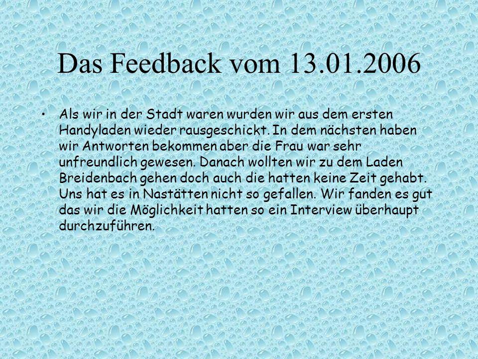 Das Feedback vom 13.01.2006 Als wir in der Stadt waren wurden wir aus dem ersten Handyladen wieder rausgeschickt. In dem nächsten haben wir Antworten