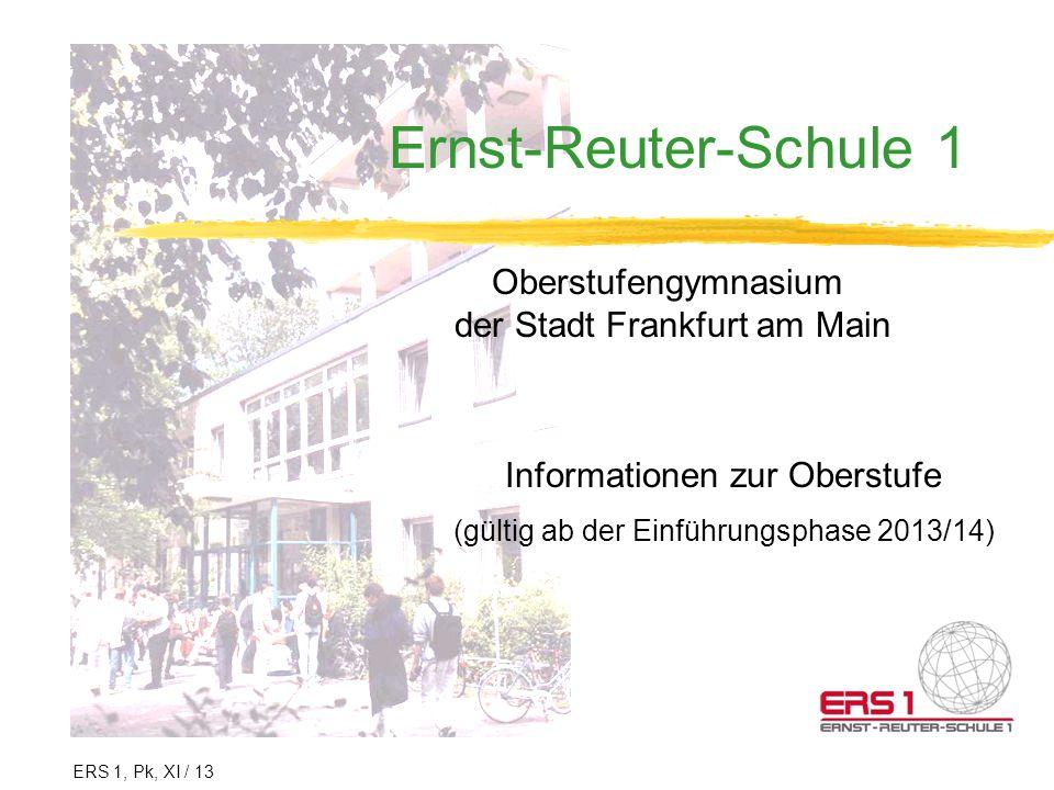 Ernst-Reuter-Schule 1 Oberstufengymnasium der Stadt Frankfurt am Main Informationen zur Oberstufe (gültig ab der Einführungsphase 2013/14) ERS 1, Pk,