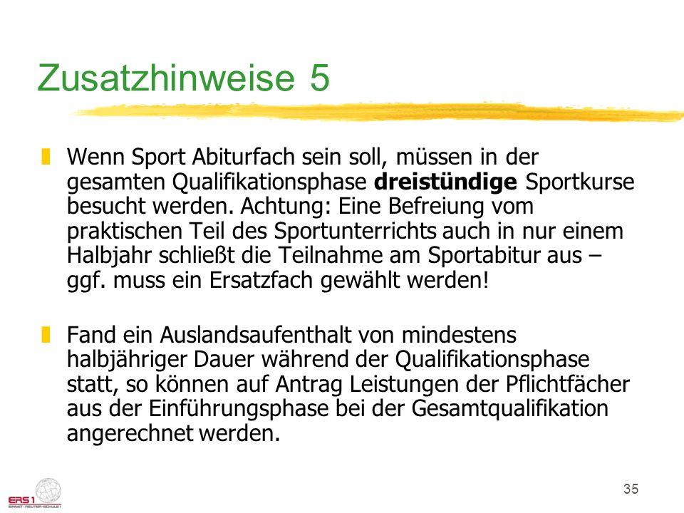 35 Zusatzhinweise 5 zWenn Sport Abiturfach sein soll, müssen in der gesamten Qualifikationsphase dreistündige Sportkurse besucht werden. Achtung: Eine